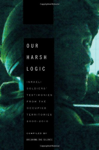 9780805095371: Our Harsh Logic: Israeli Soldiers' Testimonies from the Occupied Territories, 2000-2010
