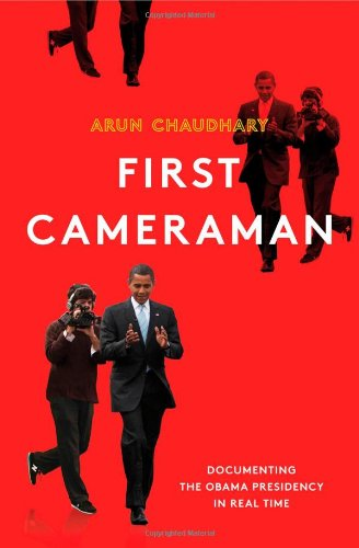 First Cameraman: Documenting the Obama Presidency in Real Time: Chaudhary, Arun