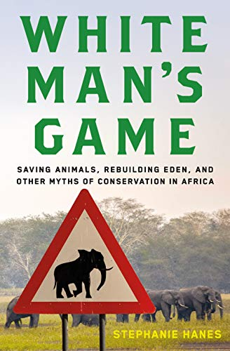 9780805097160: White Man's Game: Saving Animals, Rebuilding Eden, and Other Myths of Conservation in Africa