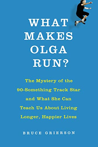 9780805097207: What Makes Olga Run?: The Mystery of the 90-Something Track Star and What She Can Teach Us About Living Longer, Happier Lives