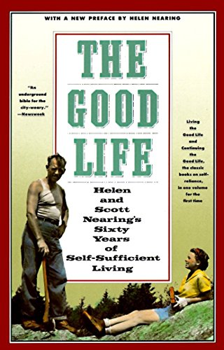 THE GOOD LIFE Helen and Scott Nearing's Sixty Years of Self-Sufficient Living