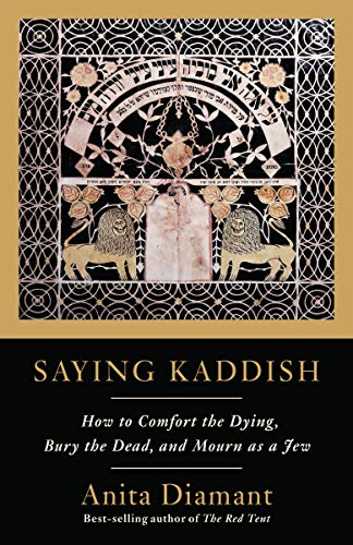 Saying Kaddish: How to Comfort the Dying, Bury the Dead & Mourn As a Jew