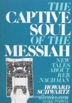 The Captive Soul of the Messiah: New Tales About Reb Nachman: Schwartz, Howard; Podwal, Mark