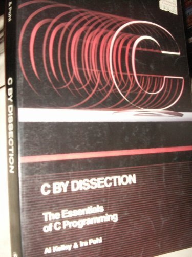 C By Dissection : The Essentials of C Programming: Kelley, Al; Pohl, Ira