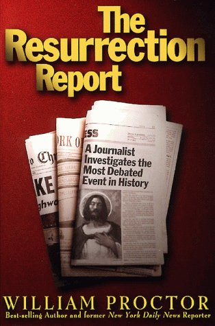 The Resurrection Report: A Journalist Investigates the Most Debated Event in History (0805411518) by Proctor, William