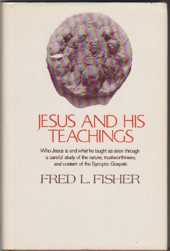 Jesus and His Teachings: Who Jesus Is and What He Taught as Seen through a Careful Study of the N...