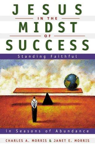 Jesus in the Midst of Success: Standing Faithful in Seasons of Abundance: Morris, Charles W.; ...