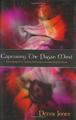 Capturing the Pagan Mind: Paul's Blueprint for Thinking and Living in the New Global Culture: ...