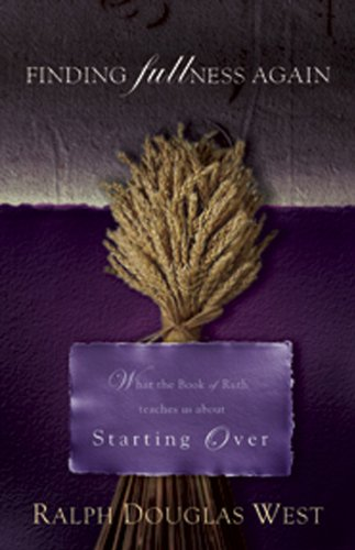 Finding Fullness Again: What The Book of Ruth Teaches About Start Over: West, Ralph Douglas