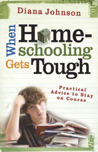 When Homeschooling Gets Tough: Practical Advice to: Diana Johnson