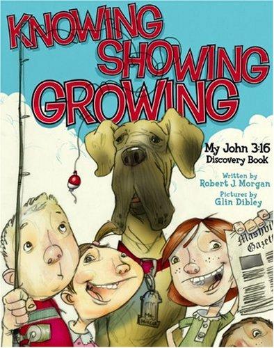 Knowing, Showing, Growing: My John 3:16 Discovery: Morgan, Robert J.