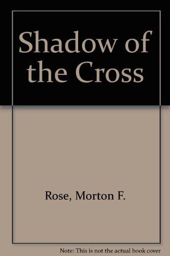 Shadow of the Cross: Rose, Morton F.
