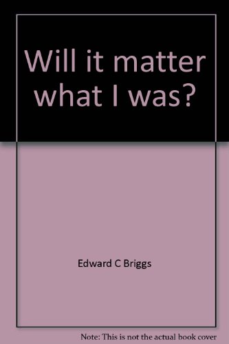 Will it matter what I was?: Briggs, Edward C