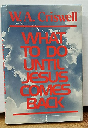 What to Do Until Jesus Comes Back: Criswell, W. A.