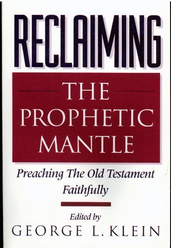 Reclaiming the Prophetic Mantle: Preaching the Old Testament Faithfully: Klein, George L., Editor
