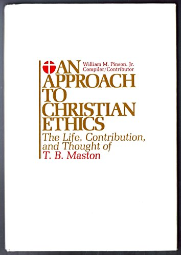 An Approach to Christian Ethics: The Life, Contribution and Thought of T.B. Maston: Pinson, William...