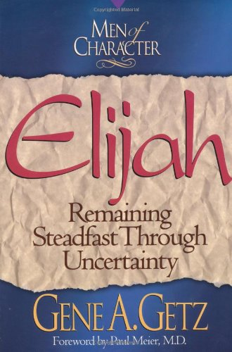 Men of Character: Elijah: Remaining Steadfast Through Uncertainty (0805461663) by Getz, Dr. Gene A.