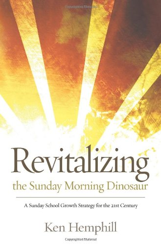 Revitalizing the Sunday Morning Dinosaur: A Sunday School Growth Strategy for the 21st Century (0805461744) by Ken Hemphill