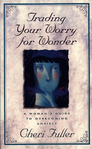 Trading Your Worry for Wonder: A Woman's Guide to Overcoming Anxiety (9780805461923) by Cheri Fuller
