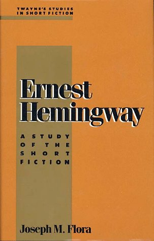 Ernest Hemingway: A Study of the Short Fiction