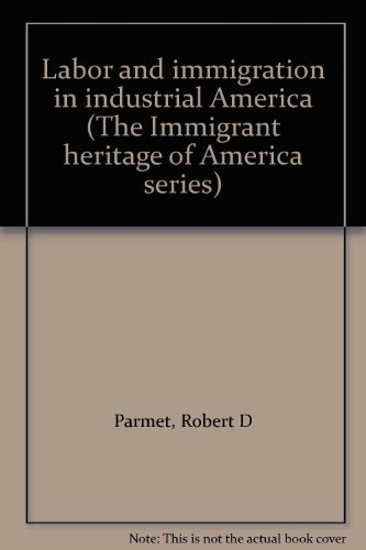 Labor and immigration in industrial America (The Immigrant heritage of America series): Parmet, ...