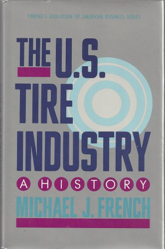 The U. S. Tire Industry: A History (Twayne's Evolution of American Business Series) (080579817X) by Michael French; M. J. French
