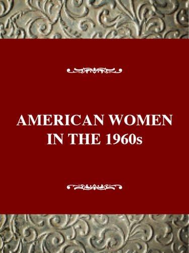 American Women in the Twentieth Century Series: Changing the Future, American Women in the 1960s: ...