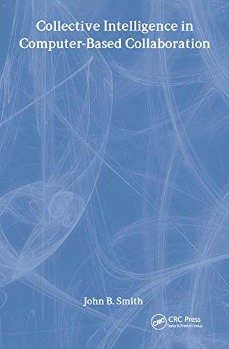 Collective Intelligence in Computer-Based Collaboration (Computers, Cognition,: John B. Smith