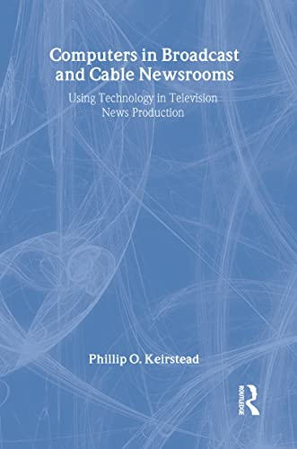 Computers in Broadcast and Cable Newsrooms Using: Phillip O Keirstead