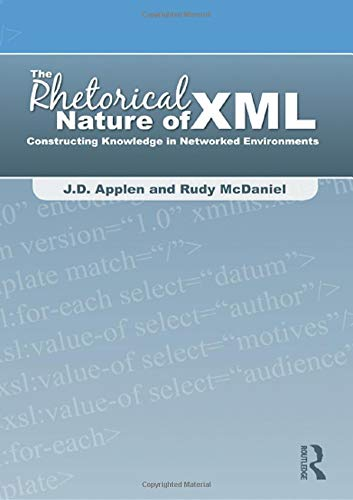 The Rhetorical Nature of XML: Constructing Knowledge in Networked Environments: Applen, J. D.