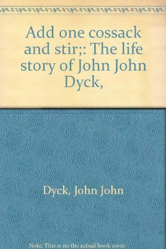 Add One Cossack and Stir: The Life Story of John John Dyck: Dyck, John John (as told to) Dyck, ...