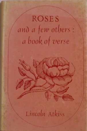 Roses and a few others: A book of verse: Atkiss, Lincoln