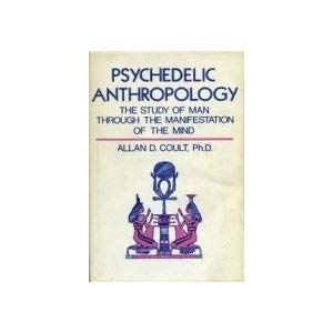 Psychedelic Anthropology: The Study of Man Through the Manifestation of the Mind: Coult, Allan D.