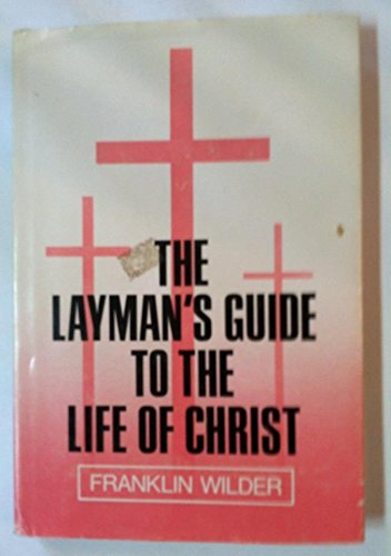 The Layman's Guide to the Life of Christ: Wilder, Franklin