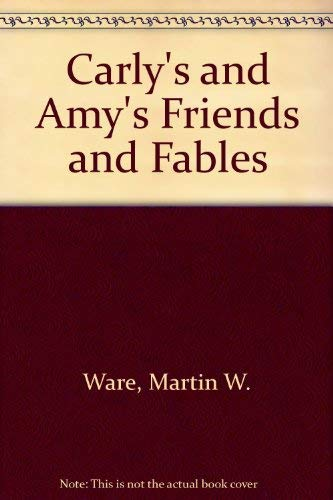 Carly's and Amy's Friends and Fables by: Martin W. Ware;