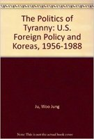 Politics of Tyranny U S Foreign Policy and Korea 1958 1988: Dr. Woo Jung Ju