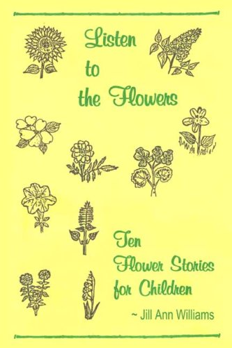 Listen to the Flowers: Ten Flower Stories: Jill Ann Williams