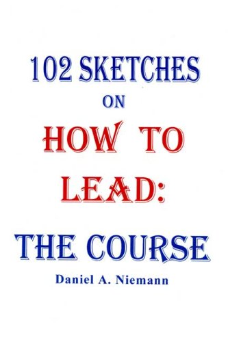 102 Sketches on How to Lead: The Course: Daniel A. Niemann