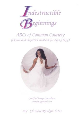 Indestructible Beginnings: ABCs of Common Courtesy (Charm and Etiquette Handbook for Ages 5 to 95):...