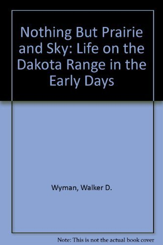 Nothing But Prairie and Sky: Life on the Dakota Range in the Early Days: Wyman, Walker D.