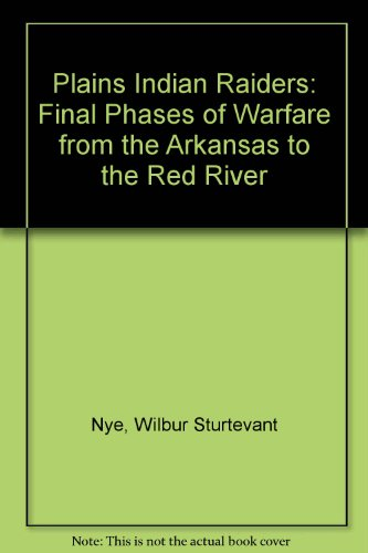 PLAINS INDIAN RAIDERS: FINAL PHASES OF WARFARE FROM THE ARKANSAS TO THE RED RIVER: WILBUR ...