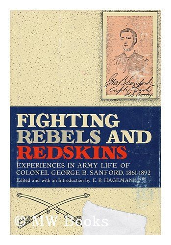FIGHTING REBELS AND REDSKINS EXPERIENCES IN ARMY LIFE OF COLONEL GEORGE B. SANFORD 1861-1892: ...