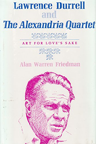 Lawrence Durrell and the Alexandria Quartet: Art for Love's Sake: Alan W. Freidman