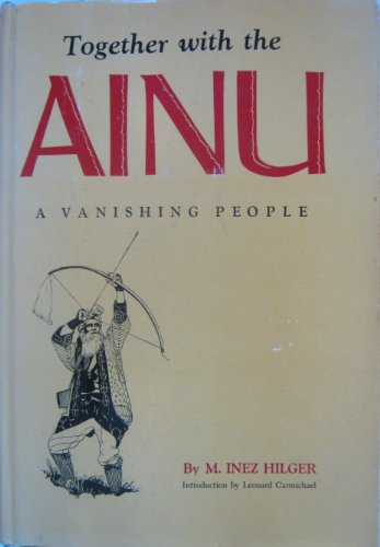 Together with the Ainu;: A Vanishing People {FIRST EDITION}: Hilger, M. Inez {Author} with the ...