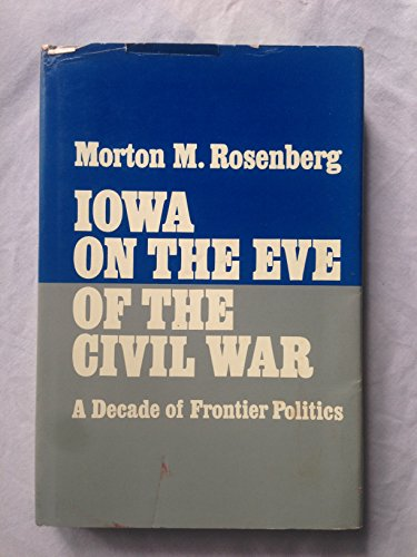 Iowa on the Eve of the Civil War. A Decade of Frontier Politics.: Rosenberg, Morton