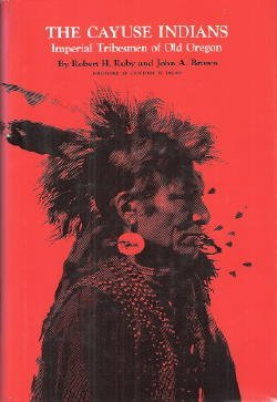 The Cayuse Indians Imperial Tribesmen of Old Oregon: Ruby, Robert H. & John A. Brown