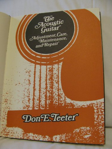 The Acoustic Guitar: Adjustment, Care, Maintenance and Repair: Teeter, Don E.