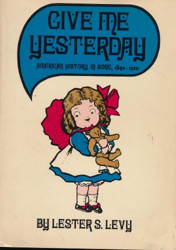 GIVE ME YESTERDAY: AMERICAN HISTORY IN SONG, 1890-1920: Levy, Lester S.