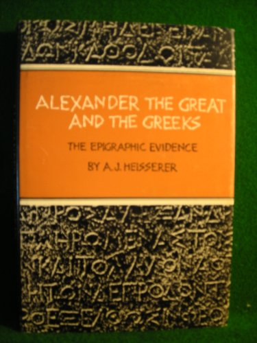 ALEXANDER THE GREAT AND THE GREEKS: The Epigraphic Evidence: Heisserer, A.J.