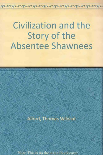 Civilization, and the Story of the Absentee Shawnees: Alford, Thomas Wildcat